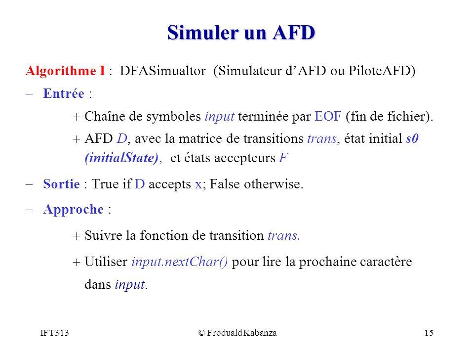 IFT313© Froduald Kabanza15 Simuler un AFD Algorithme I : DFASimualtor (Simulateur dAFD ou PiloteAFD) Entrée : Chaîne de symboles input terminée par EO
