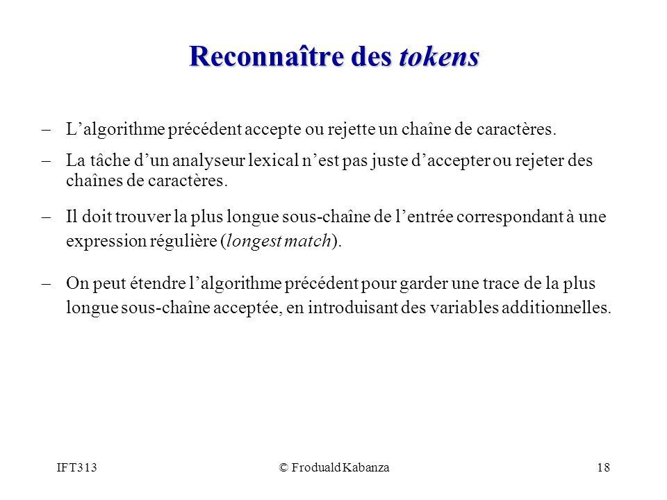 IFT313© Froduald Kabanza18 Reconnaître des tokens Lalgorithme précédent accepte ou rejette un chaîne de caractères. La tâche dun analyseur lexical nes