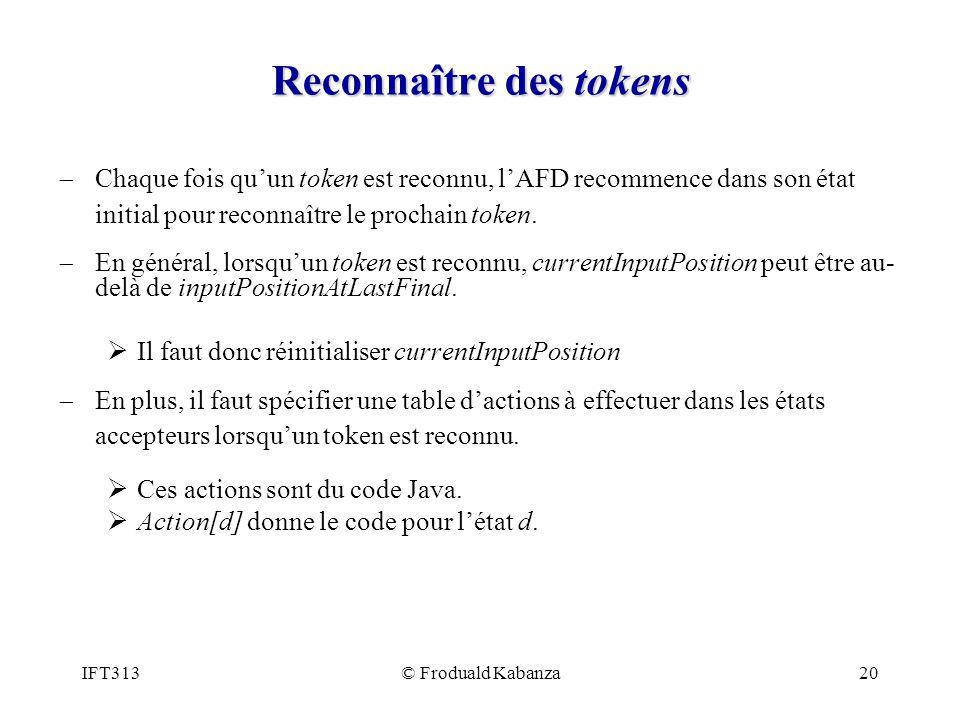 IFT313© Froduald Kabanza20 Reconnaître des tokens Chaque fois quun token est reconnu, lAFD recommence dans son état initial pour reconnaître le procha