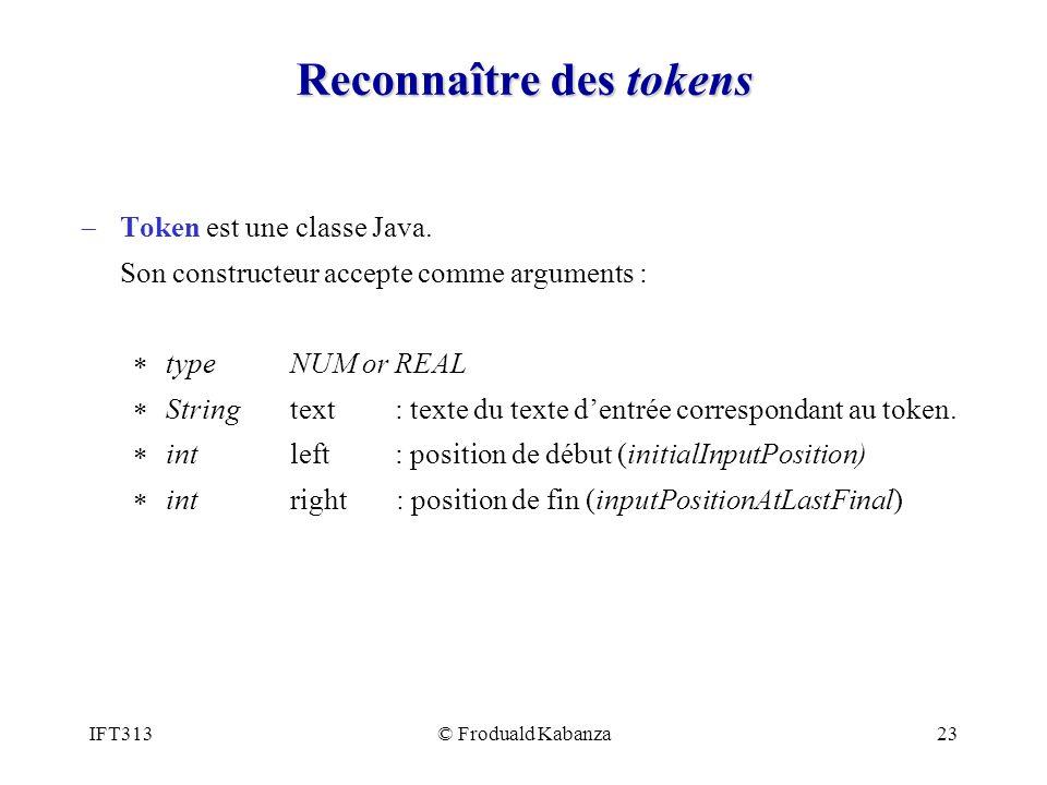IFT313© Froduald Kabanza23 Reconnaître des tokens Token est une classe Java. Son constructeur accepte comme arguments : type NUM or REAL String text: