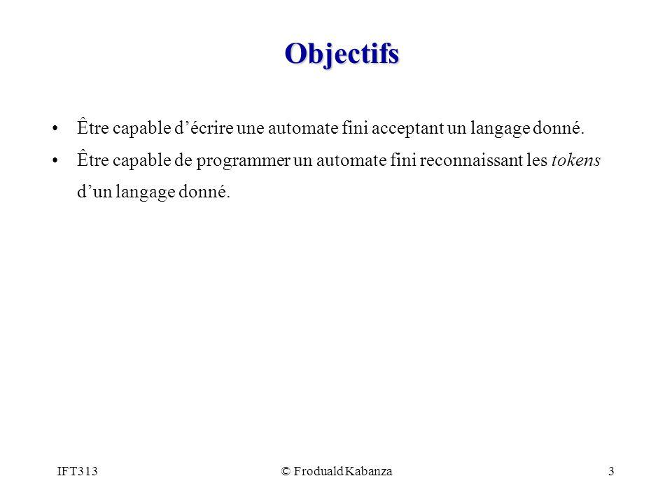 IFT313© Froduald Kabanza3 Objectifs Être capable décrire une automate fini acceptant un langage donné. Être capable de programmer un automate fini rec