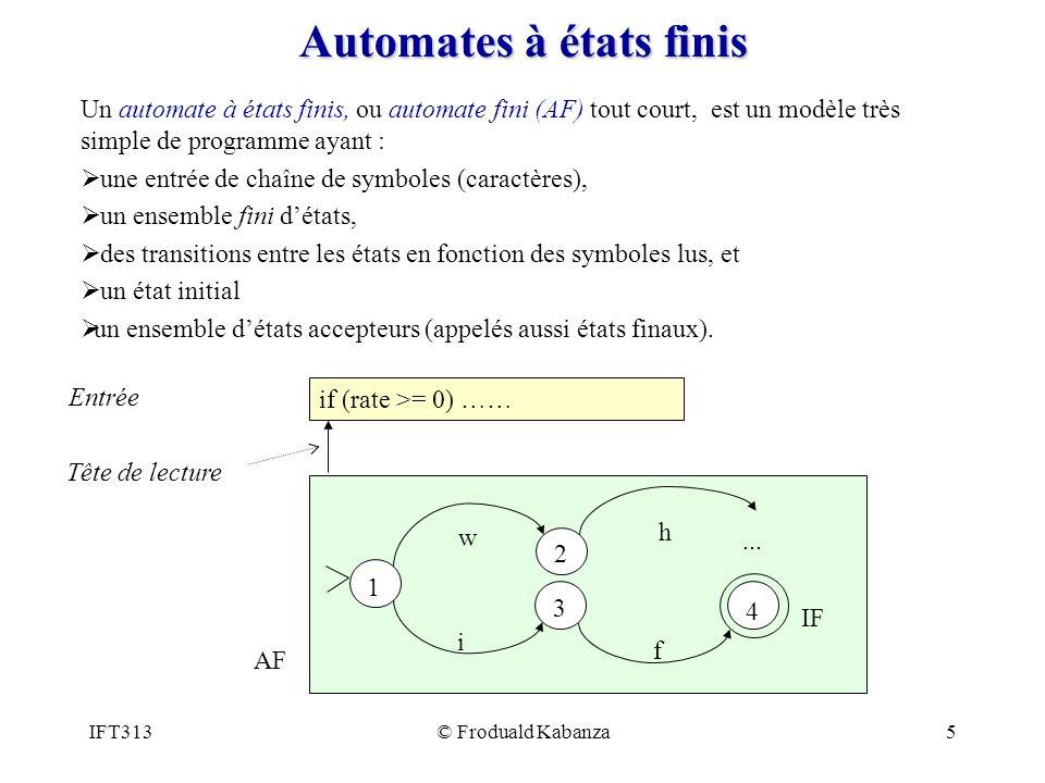 IFT313© Froduald Kabanza6 Définition formelle Un automate fini M est un tuple M = (S,A,R,s0, F) : A est un ensemble de symboles (lalphabet) S est un ensemble fini détats R est soit: Une relation de transitionR : S × A* 2 S pour les automate fini non déterministe (AFN) Une fonction de transitionR : S × A S pour les automates finis déterministes (AFD) s 0 est létat initial (appartenant dans S) F est un ensemble finaux détats (appartenant dans S)