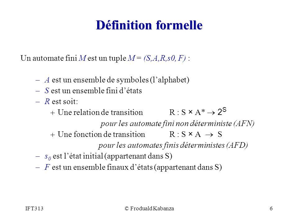 IFT313© Froduald Kabanza6 Définition formelle Un automate fini M est un tuple M = (S,A,R,s0, F) : A est un ensemble de symboles (lalphabet) S est un e