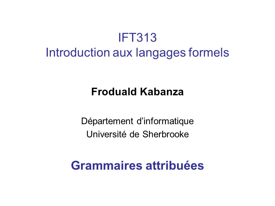 IFT313 Introduction aux langages formels Froduald Kabanza Département dinformatique Université de Sherbrooke Grammaires attribuées