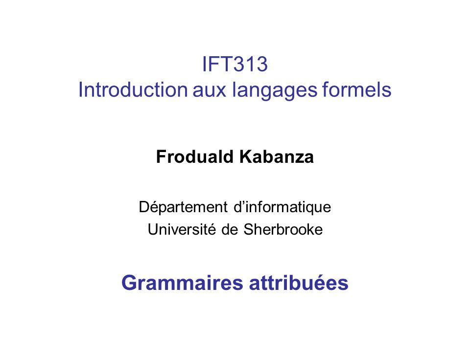 IFT313 Introduction aux langages formels Froduald Kabanza Département dinformatique Université de Sherbrooke Grammaires attribuées