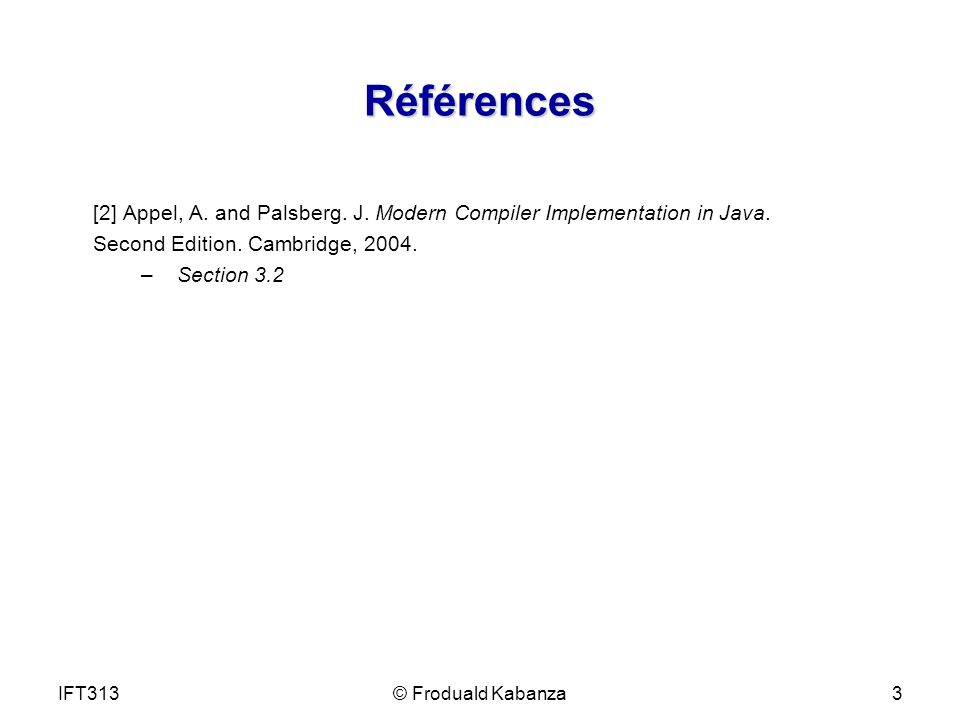 IFT313© Froduald Kabanza3 Références [2] Appel, A. and Palsberg. J. Modern Compiler Implementation in Java. Second Edition. Cambridge, 2004. – Section