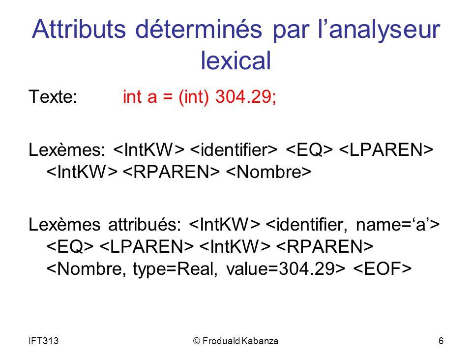 IFT313© Froduald Kabanza6 Attributs déterminés par lanalyseur lexical Texte:int a = (int) 304.29; Lexèmes: Lexèmes attribués:
