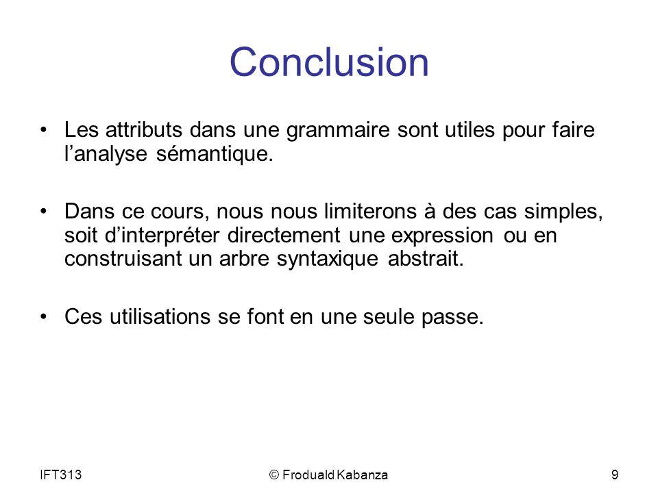 IFT313© Froduald Kabanza9 Conclusion Les attributs dans une grammaire sont utiles pour faire lanalyse sémantique.
