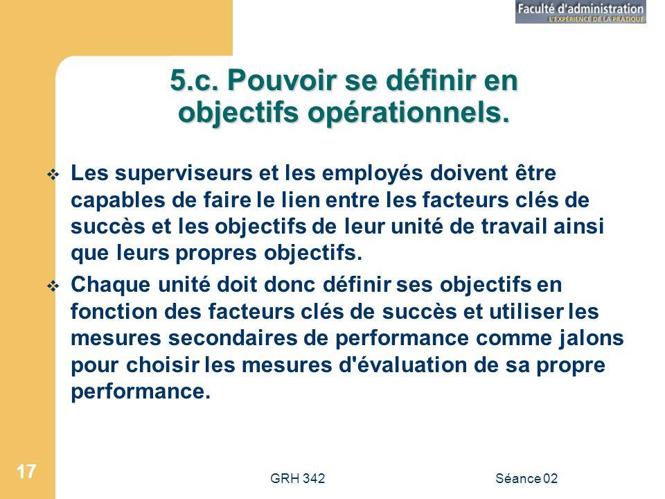 GRH 342Séance 02 17 5.c.Pouvoir se définir en objectifs opérationnels.