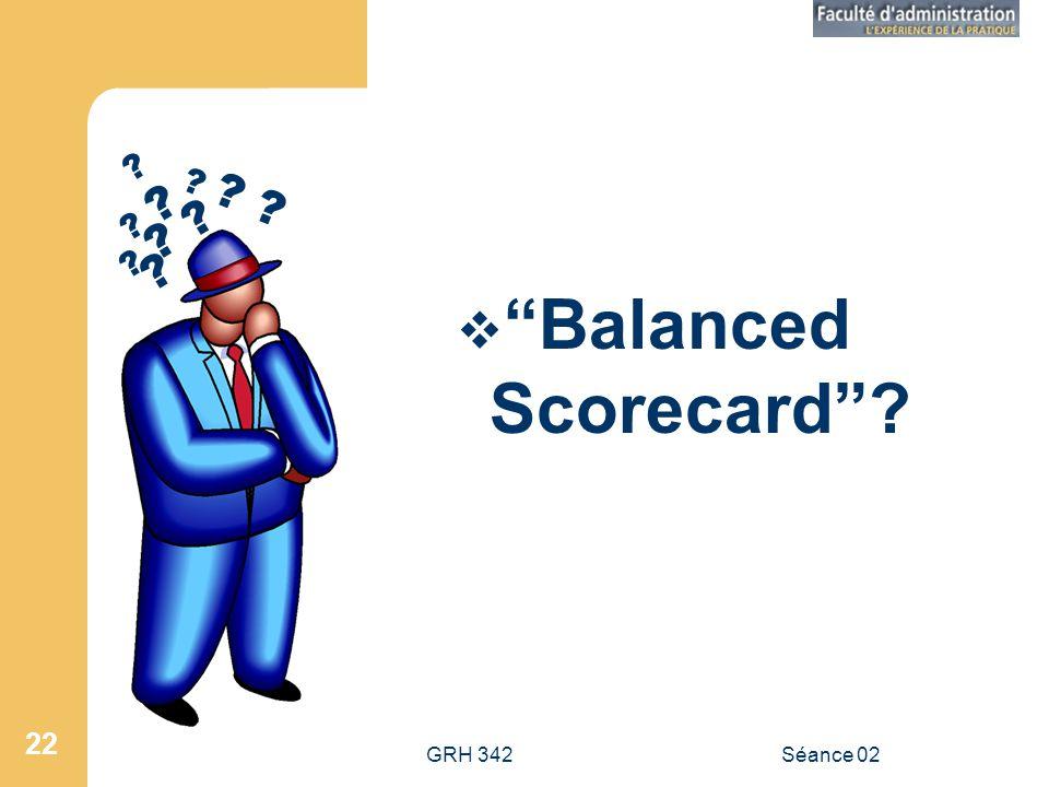 GRH 342Séance 02 22 Balanced Scorecard? ? ? ? ? ? ? ?