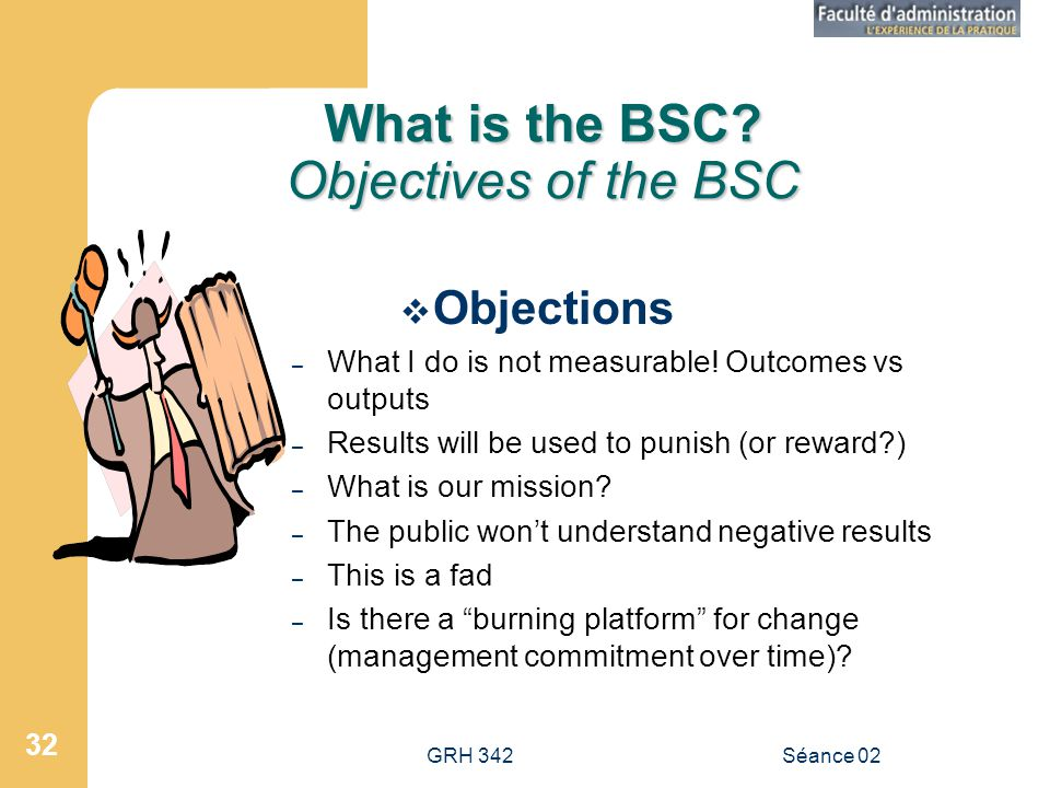 GRH 342Séance 02 32 What is the BSC? Objectives of the BSC Objections – What I do is not measurable! Outcomes vs outputs – Results will be used to pun