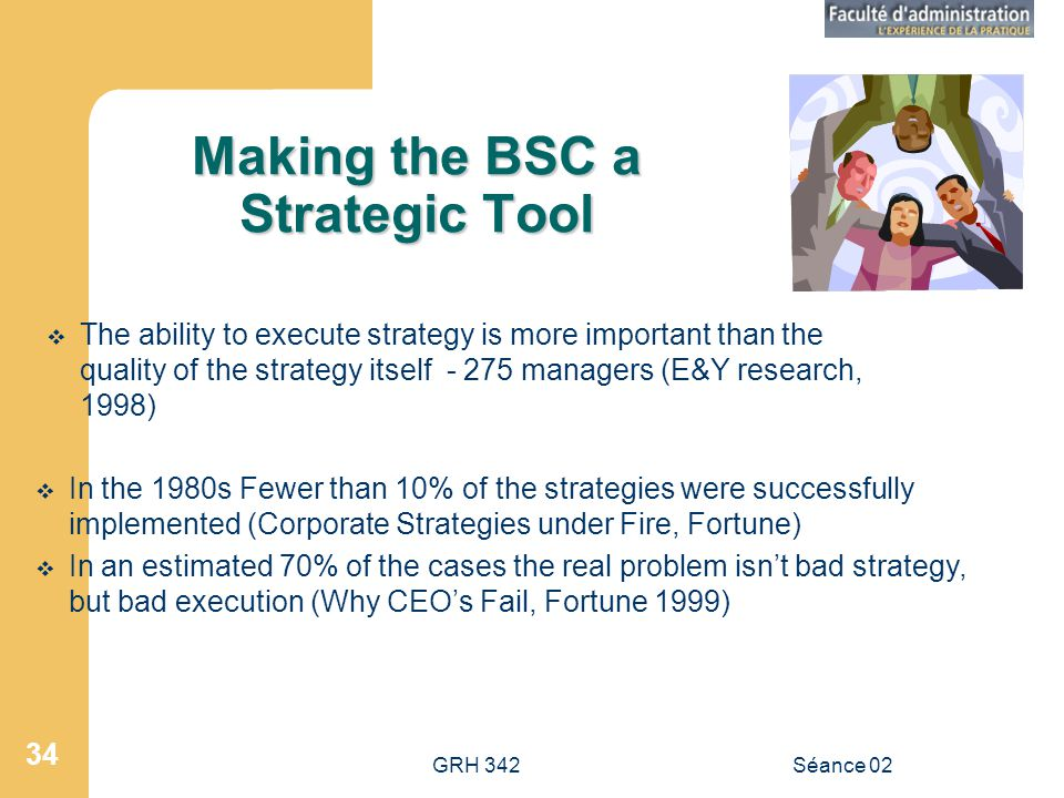 GRH 342Séance 02 34 Making the BSC a Strategic Tool The ability to execute strategy is more important than the quality of the strategy itself - 275 ma