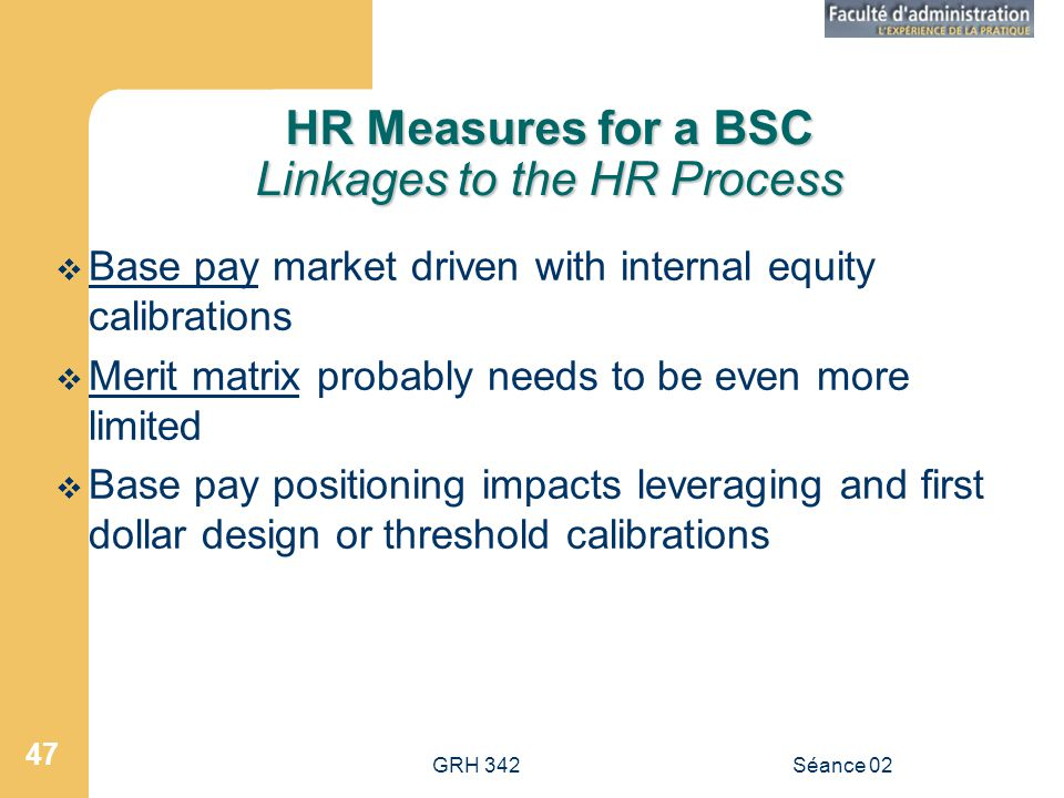 GRH 342Séance 02 47 HR Measures for a BSC Linkages to the HR Process Base pay market driven with internal equity calibrations Merit matrix probably needs to be even more limited Base pay positioning impacts leveraging and first dollar design or threshold calibrations