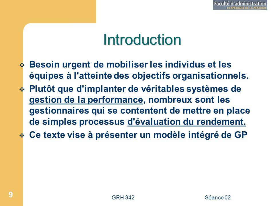 GRH 342Séance 02 9 Introduction Besoin urgent de mobiliser les individus et les équipes à l atteinte des objectifs organisationnels.