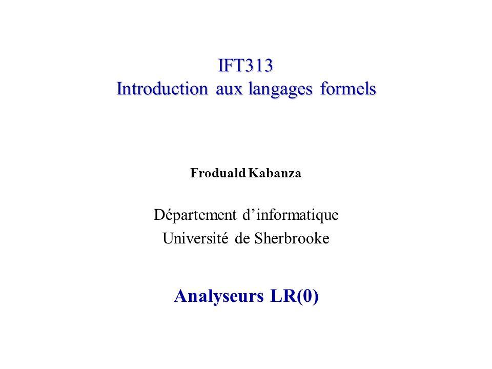 IFT313© Froduald Kabanza12 Préfixes viables Pour répondre à la question précédente, rappelons dabord que le contenu de la pile ( ) concaténé avec le reste des tokens ( ) est une forme sententielle pour la dérivation la plus à droite.