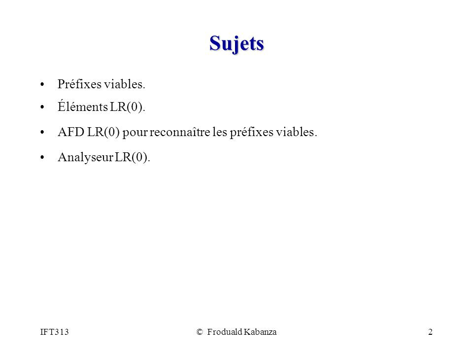 IFT313© Froduald Kabanza33 Analyseur LR(0) (1/2) Un analyseur (syntaxique) LR(0) na pas besoin danticiper le prochain token (lookahead) pour prendre une décision shift ou reduce.