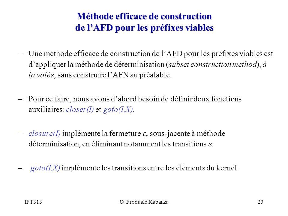 IFT313© Froduald Kabanza23 Méthode efficace de construction de lAFD pour les préfixes viables Une méthode efficace de construction de lAFD pour les préfixes viables est dappliquer la méthode de déterminisation (subset construction method), à la volée, sans construire lAFN au préalable.