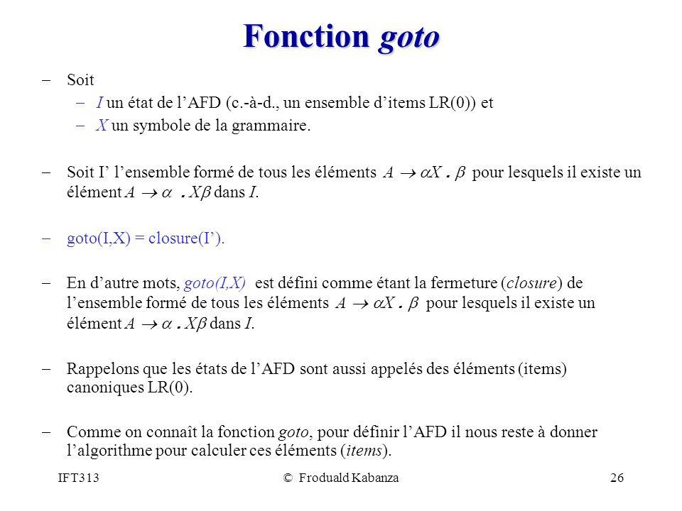 IFT313© Froduald Kabanza26 Fonction goto Soit I un état de lAFD (c.-à-d., un ensemble ditems LR(0)) et X un symbole de la grammaire.