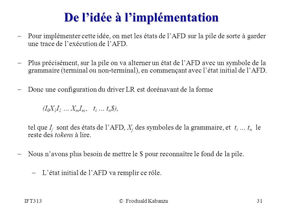 IFT313© Froduald Kabanza31 De lidée à limplémentation Pour implémenter cette idée, on met les états de lAFD sur la pile de sorte à garder une trace de lexécution de lAFD.