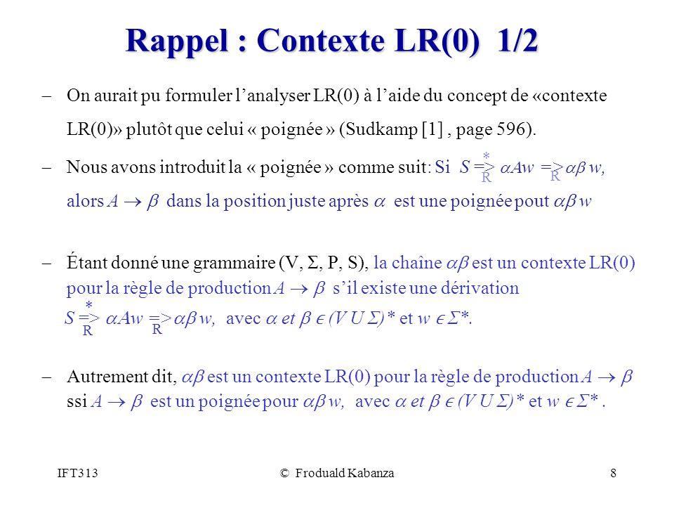 IFT313© Froduald Kabanza8 Rappel : Contexte LR(0) 1/2 On aurait pu formuler lanalyser LR(0) à laide du concept de «contexte LR(0)» plutôt que celui « poignée » (Sudkamp [1], page 596).
