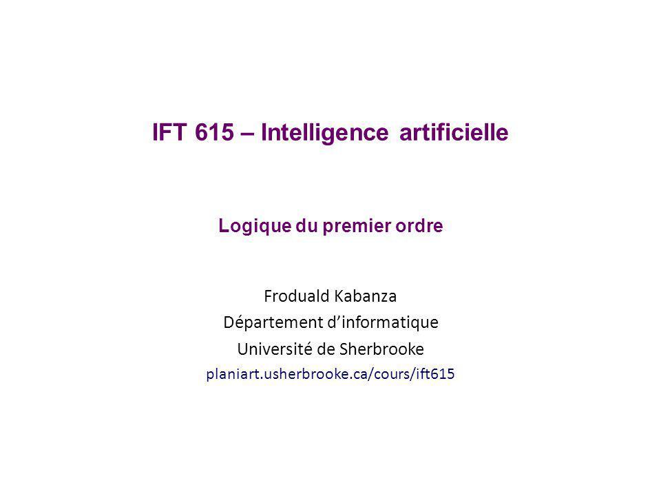 IFT 615 – Intelligence artificielle Logique du premier ordre Froduald Kabanza Département dinformatique Université de Sherbrooke planiart.usherbrooke.