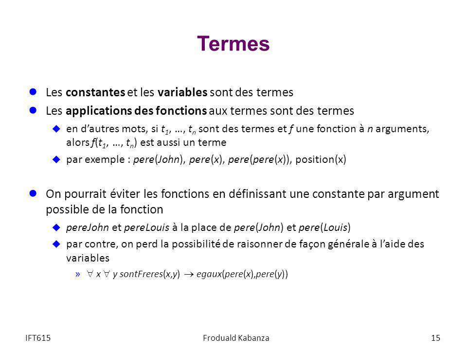 Termes Les constantes et les variables sont des termes Les applications des fonctions aux termes sont des termes en dautres mots, si t 1, …, t n sont