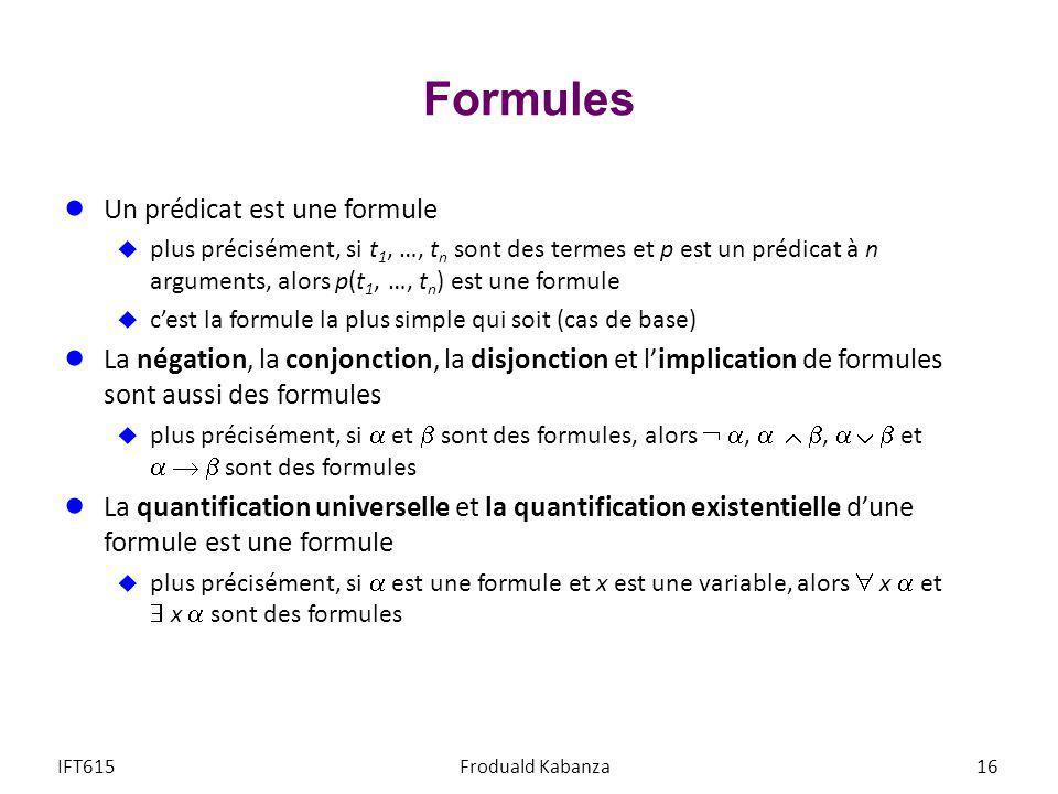 Formules Un prédicat est une formule plus précisément, si t 1, …, t n sont des termes et p est un prédicat à n arguments, alors p(t 1, …, t n ) est un