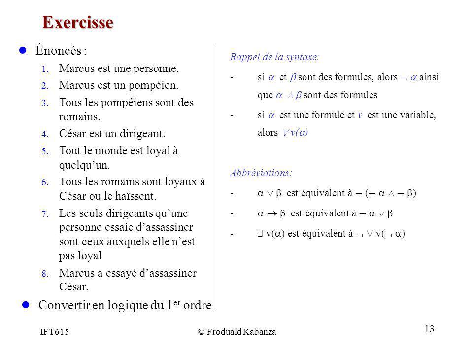 IFT615© Froduald Kabanza Exercisse Rappel de la syntaxe: -si et sont des formules, alors ainsi que sont des formules -si est une formule et v est une
