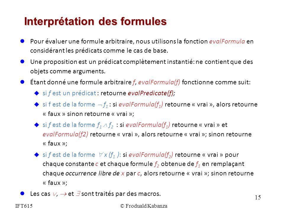 IFT615© Froduald Kabanza Interprétation des formules Pour évaluer une formule arbitraire, nous utilisons la fonction evalFormula en considérant les pr