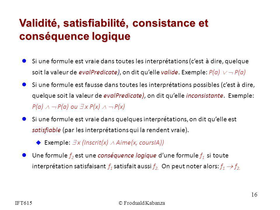 IFT615© Froduald Kabanza Validité, satisfiabilité, consistance et conséquence logique Si une formule est vraie dans toutes les interprétations (cest à