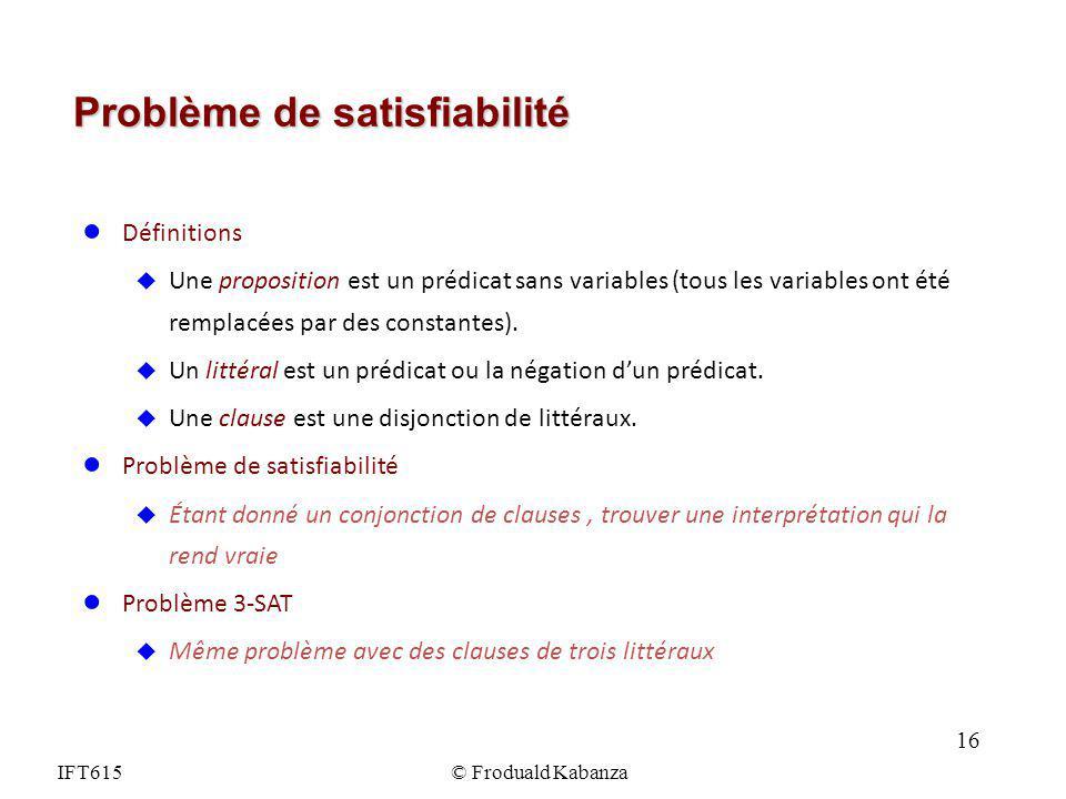 IFT615© Froduald Kabanza Problème de satisfiabilité Définitions Une proposition est un prédicat sans variables (tous les variables ont été remplacées