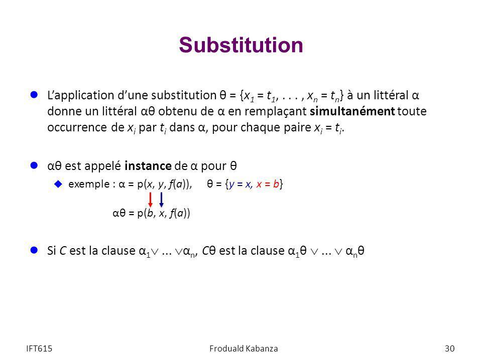 Substitution Lapplication dune substitution θ = {x 1 = t 1,..., x n = t n } à un littéral α donne un littéral αθ obtenu de α en remplaçant simultanéme