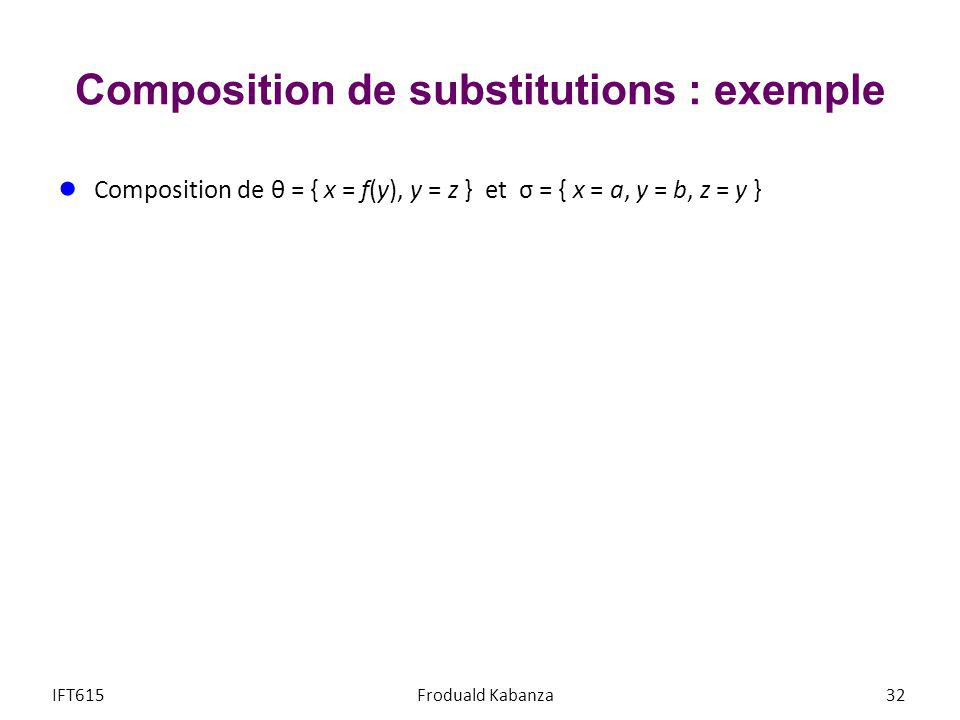 Composition de substitutions : exemple Composition de θ = { x = f(y), y = z } et σ = { x = a, y = b, z = y } 1.{ x = f(b), y = y, x = a, y = b, z = y } IFT615Froduald Kabanza33