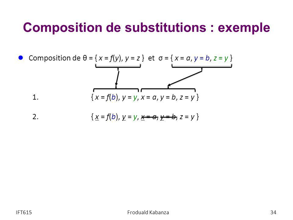 Composition de substitutions : exemple Composition de θ = { x = f(y), y = z } et σ = { x = a, y = b, z = y } 1.{ x = f(b), y = y, x = a, y = b, z = y } 2.{ x = f(b), y = y, x = a, y = b, z = y } 3.{ x = f(b), y = y, x = a, y = b, z = y } IFT615Froduald Kabanza35