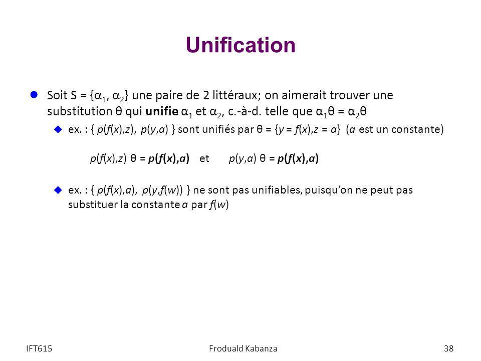 Unification Soit S = {α 1, α 2 } une paire de 2 littéraux; on aimerait trouver une substitution θ qui unifie α 1 et α 2, c.-à-d. telle que α 1 θ = α 2