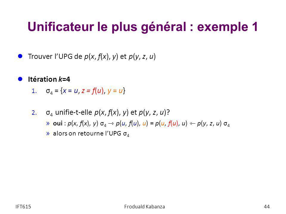Unificateur le plus général : exemple 1 Trouver lUPG de p(x, f(x), y) et p(y, z, u) Itération k=4 1. σ 4 = {x = u, z = f(u), y = u} 2. σ 4 unifie-t-el
