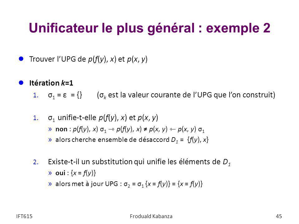 Unificateur le plus général : exemple 2 Trouver lUPG de p(f(y), x) et p(x, y) Itération k=1 1. σ 1 = ε = {} (σ k est la valeur courante de lUPG que lo