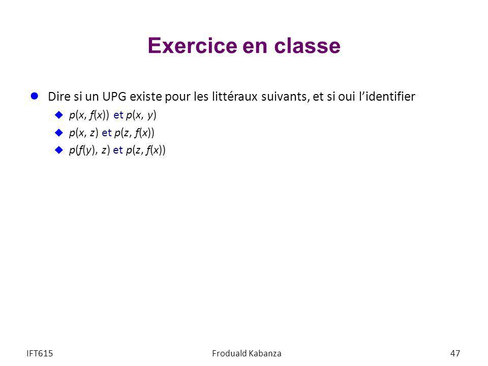Exercice en classe IFT615Froduald Kabanza47 Dire si un UPG existe pour les littéraux suivants, et si oui lidentifier p(x, f(x)) et p(x, y) p(x, z) et