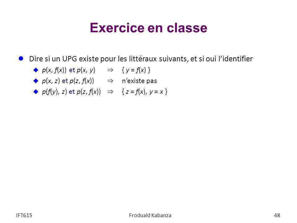 Exercice en classe IFT615Froduald Kabanza48 Dire si un UPG existe pour les littéraux suivants, et si oui lidentifier p(x, f(x)) et p(x, y) { y = f(x)