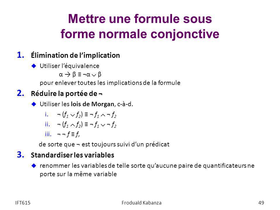 Mettre une formule sous forme normale conjonctive 1. Élimination de limplication Utiliser léquivalence α β ¬α β pour enlever toutes les implications d