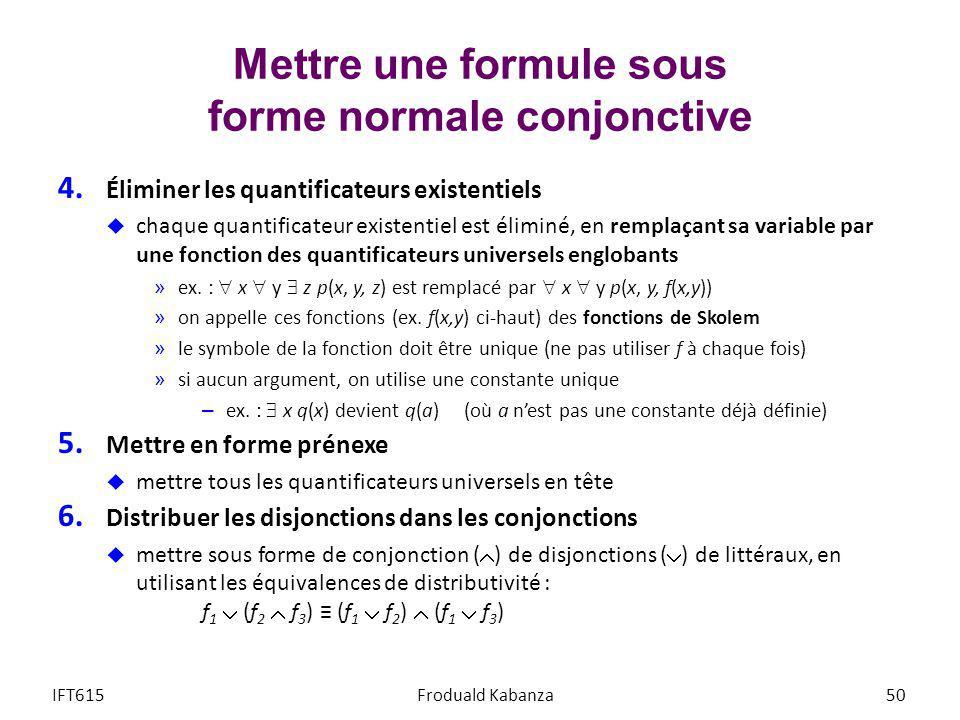 Mettre une formule sous forme normale conjonctive 4. Éliminer les quantificateurs existentiels chaque quantificateur existentiel est éliminé, en rempl