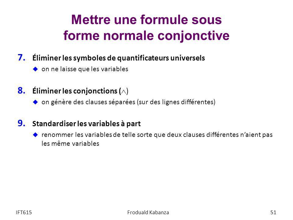 Mettre une formule sous forme normale conjonctive 7. Éliminer les symboles de quantificateurs universels on ne laisse que les variables 8. Éliminer le