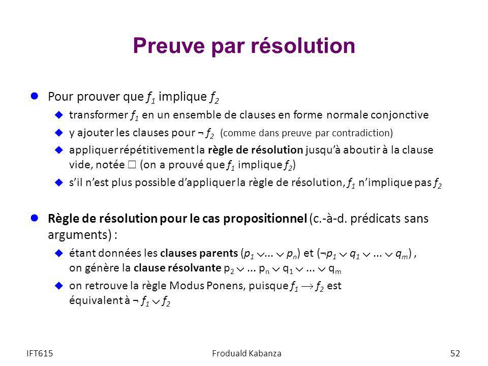 Preuve par résolution Pour prouver que f 1 implique f 2 transformer f 1 en un ensemble de clauses en forme normale conjonctive y ajouter les clauses p