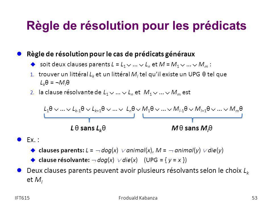 Règle de résolution pour les prédicats Règle de résolution pour le cas de prédicats généraux soit deux clauses parents L = L 1... L n et M = M 1... M