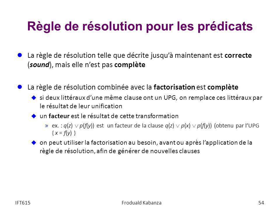 Règle de résolution pour les prédicats La règle de résolution telle que décrite jusquà maintenant est correcte (sound), mais elle nest pas complète La