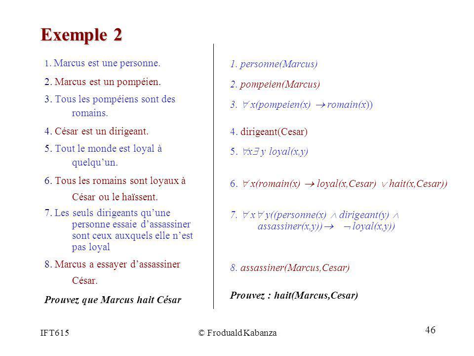 IFT615© Froduald Kabanza Exemple 2 1. Marcus est une personne. 2. Marcus est un pompéien. 3. Tous les pompéiens sont des romains. 4. César est un diri