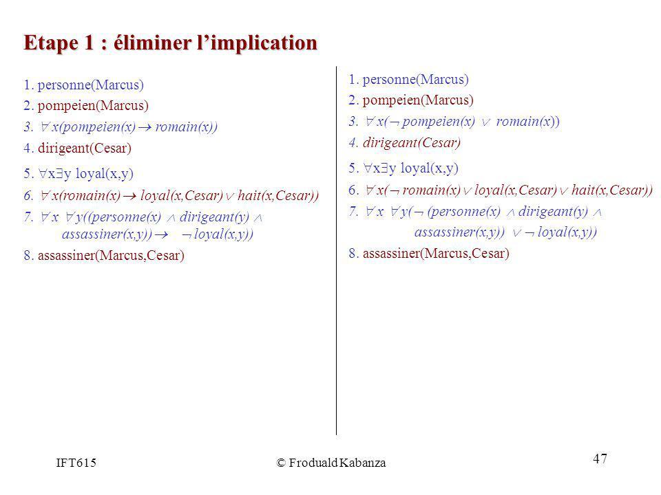 IFT615© Froduald Kabanza Etape 1 : éliminer limplication 1. personne(Marcus) 2. pompeien(Marcus) 3. x( pompeien(x) romain(x)) 4. dirigeant(Cesar) 5. x
