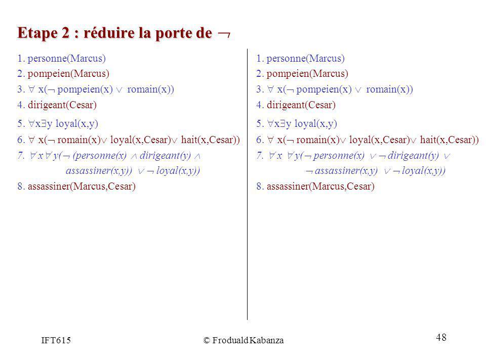 IFT615© Froduald Kabanza Etape 2 : réduire la porte de Etape 2 : réduire la porte de 1. personne(Marcus) 2. pompeien(Marcus) 3. x( pompeien(x) romain(