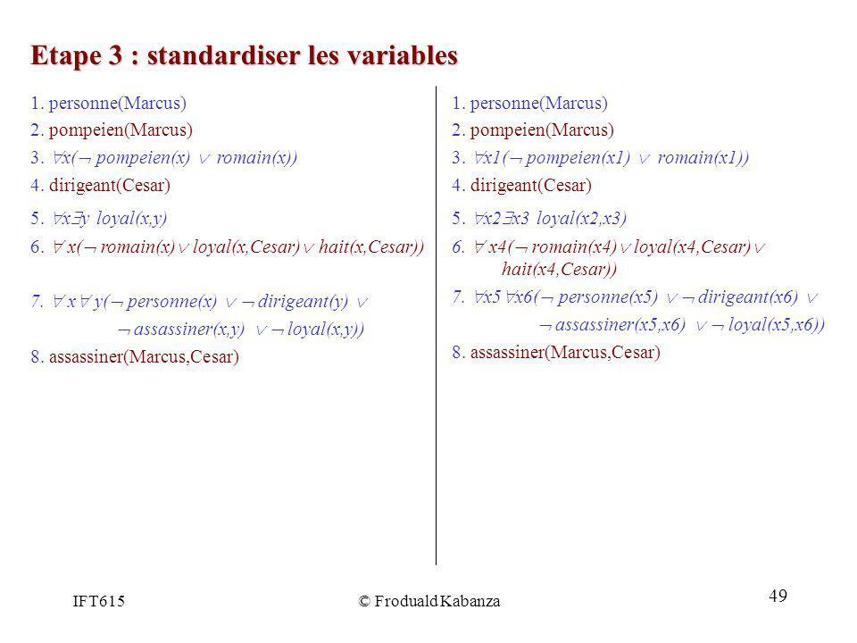 IFT615© Froduald Kabanza Etape 3 : standardiser les variables 1. personne(Marcus) 2. pompeien(Marcus) 3. x1( pompeien(x1) romain(x1)) 4. dirigeant(Ces