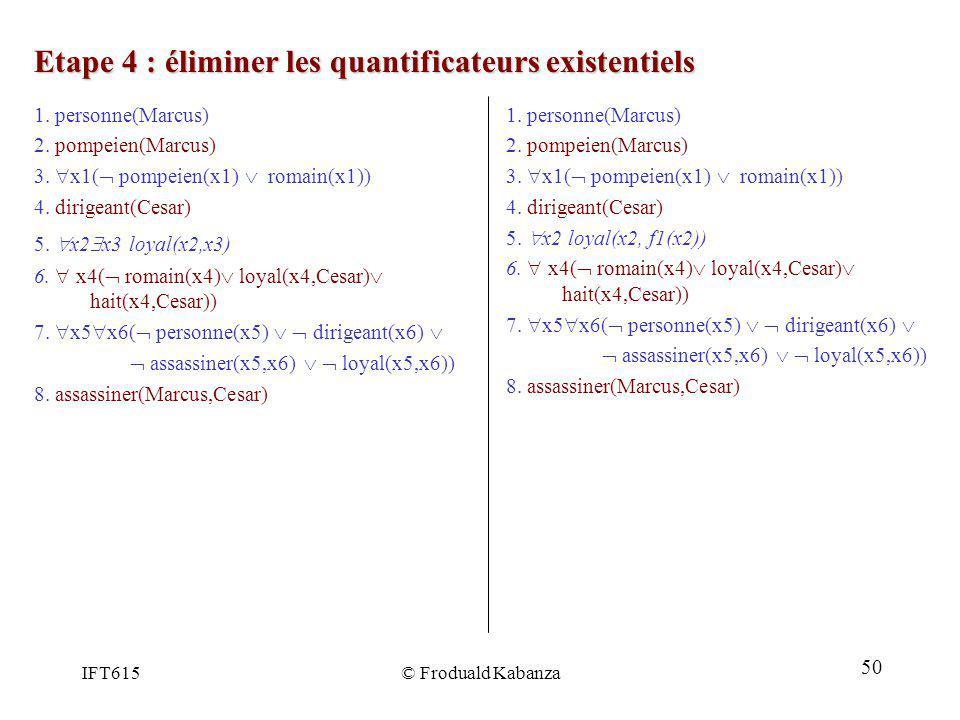 IFT615© Froduald Kabanza Etape 4 : éliminer les quantificateurs existentiels 1. personne(Marcus) 2. pompeien(Marcus) 3. x1( pompeien(x1) romain(x1)) 4